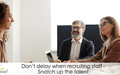 Do not delay when recruiting new staff – Snatch up the talent
